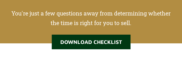You're just a few questions away from determining whether the time is right  for you to sell. Download Checklist