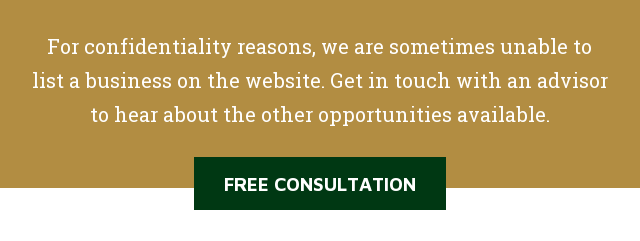 For confidentiality reasons, we are sometimes unable to list a business on the  website. Get in touch with an advisor to hear about the other opportunities  available. Free Consultation