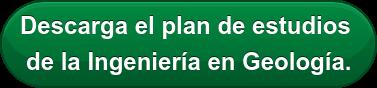 Descarga el plan de estudios  de la Ingeniería en Geología.