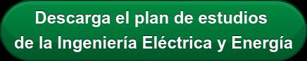 Descarga el plan de estudios  de la Ingeniería Eléctrica y Energía