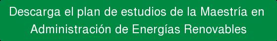 Descarga el plan de estudios de la Maestría en  Administración de Energías Renovables