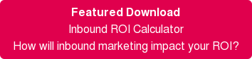 Featured Download Inbound ROI Calculator How will inbound marketing impact your ROI?