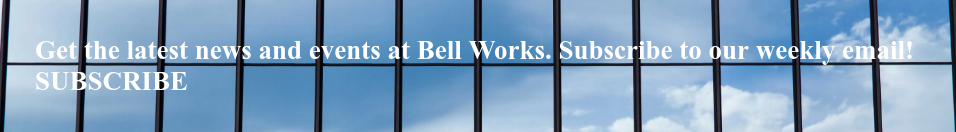 Get the latest news and events at Bell Works. Subscribe to our weekly email!  SUBSCRIBE