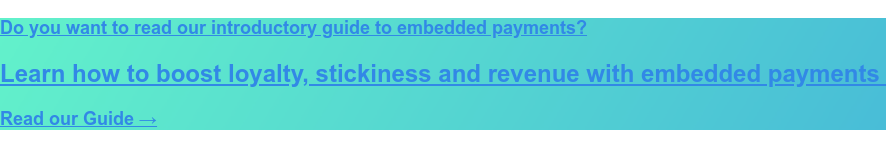 Do you want to read our introductory guide to embedded payments?  Learn how to boost loyalty, stickiness and revenue with embedded payments  Read our Guide →