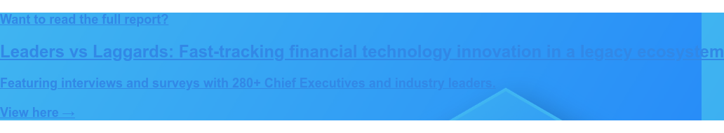 Want to read the full report?  Leaders vs Laggards: Fast-tracking financial technology innovation in a legacy  ecosystem  Featuring interviews and surveys with 280+ Chief Executives and industry  leaders.  View here →