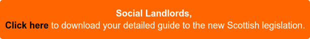 Social Landlords,  Click here to download your detailed guide to the new Scottish legislation.