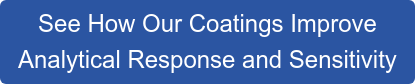 See How Our Coatings Improve Analytical Response and Sensitivity