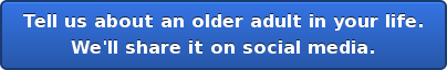 Tell us about an older adult in your life. We'll share it on social media.