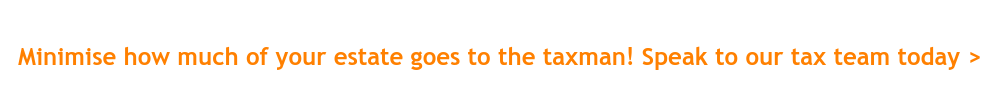 Minimise how much of your estate goes to the taxman! Speak to our tax team  today >