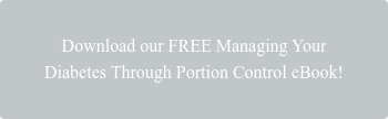 Download our FREE Managing Your  Diabetes Through Portion Control eBook!