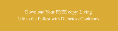Download Your FREE copy: Living  Life to the Fullest with Diabetes eCookbook