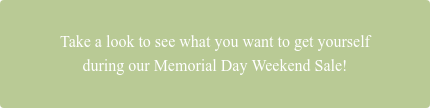 Take a look to see what youwant to get yourself during our Memorial Day Weekend Sale!