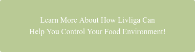 Learn More About How Livliga Can Help You Control Your Food Environment!