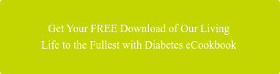 Get Your FREE Download of Our Living  Life to the Fullest with Diabetes eCookbook