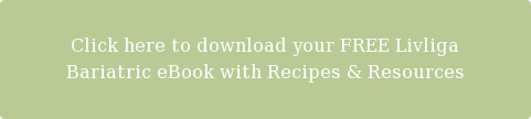 Click here to download your FREE Livliga  Bariatric eBook with Recipes & Resources