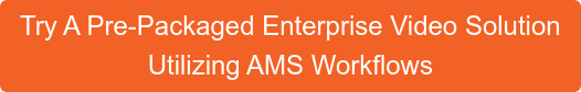 Try A Pre-Packaged Enterprise Video Solution  Utilizing AMS Workflows