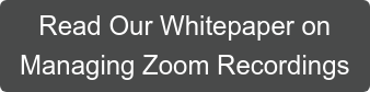 Read Our Whitepaper on  Managing Zoom Recordings