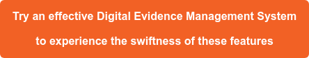 Try an effective Digital Evidence Management System  to experience the swiftness of these features