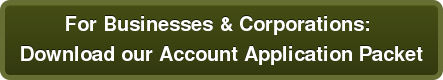 For Businesses & Corporations:  Download our Account Application Packet