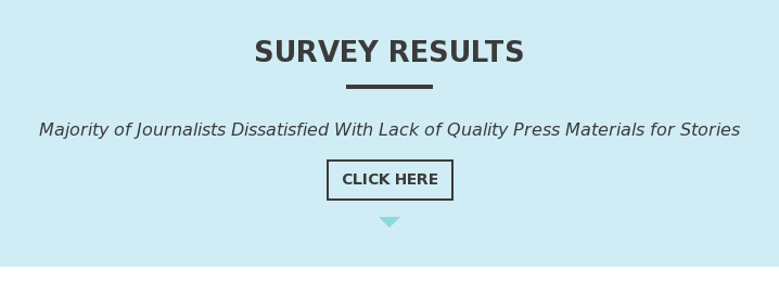 SURVEY RESULTS  Majority of Journalists Dissatisfied With Lack of Quality Press Materials for  Stories Click Here