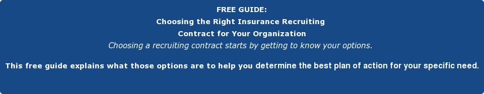 FREE GUIDE: Choosing the Right Insurance Recruiting   Contract for Your Organization Choosing a recruiting contract starts by getting to know your options.   This free guide explains what those options are to help you determine the best  plan of action for your specific need.