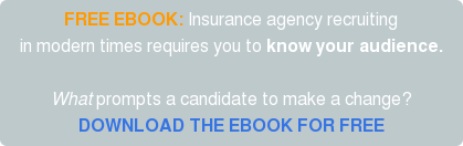 FREE EBOOK: Insurance agency recruiting in modern times requires you to know your audience.  What prompts a candidate to make a change? DOWNLOAD THE EBOOK FOR FREE