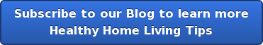 Subscribe to our Blog to learn more  Healthy Home Living Tips