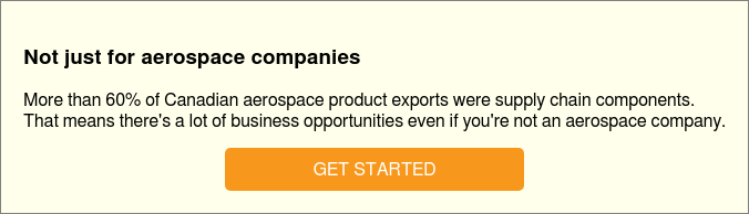 Not just for aerospace companies  More than 60% of Canadian aerospace product exports were supply chain  components.  That means there's a lot of business opportunities even if you're not an  aerospace company.  GET STARTED