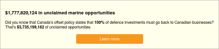 $1,777,820,124 in unclaimed marine opportunities  Did you know that Canada's offset policy states that 100% of defence  investments must go back to Canadian businesses?  That's $3,735,199,162 of unclaimed opportunities.   Learn more