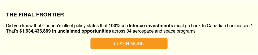 THE FINAL FRONTIER  Did you know that Canada's offset policy states that 100% of defence  investments must go back to Canadian businesses?  That's $1,634,436,869 in unclaimed opportunities across 34 aerospace and space  programs.  LEARN MORE