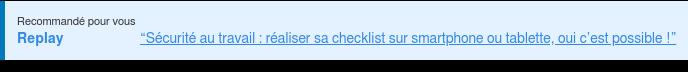 """Recommandé pour vous Replay """"Sécurité au travail : réaliser sa checklist sur smartphone ou  tablette, oui c'est possible !""""  <https://www.gotostage.com/channel/6911fb0787ea4d70946e0e154c1a2d46/recording/a2a3e79f8a504d86805d4e8c045298de/watch>"""
