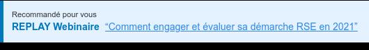 """Recommandé pour vous  REPLAY Webinaire """"Comment engager et évaluer sa démarche RSE en 2021""""  <https://mkt.bluekango.com/comment-engager-et-evaluer-sa-demarche-rse-en-2021>"""