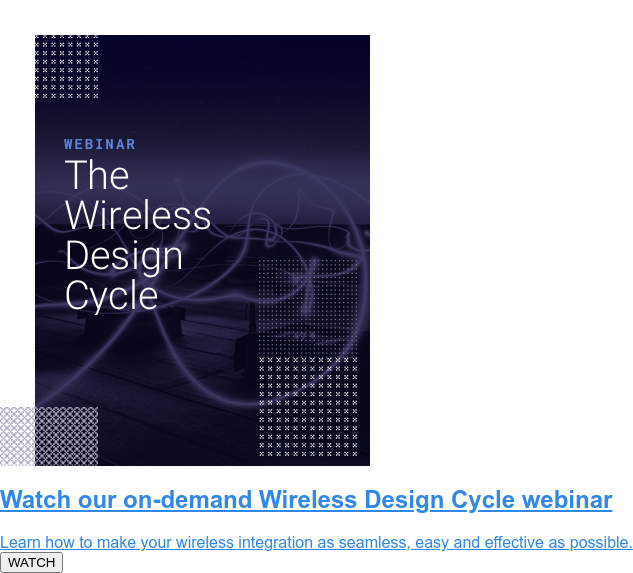 Watch our on-demand Wireless Design Cycle webinar  Learn how to make your wireless integration as seamless, easy and effective as  possible.  WATCH