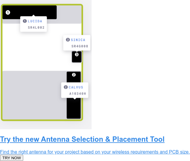 Try the new Antenna Selection & Placement Tool  Find the right antenna for your project based on your wireless requirements  and PCB size.  TRY NOW
