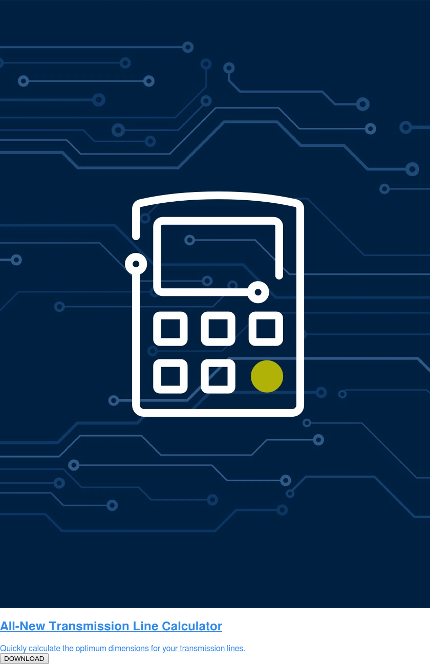 All-New Transmission Line Calculator  Quickly calculate the optimum dimensions for your transmission lines.  DOWNLOAD