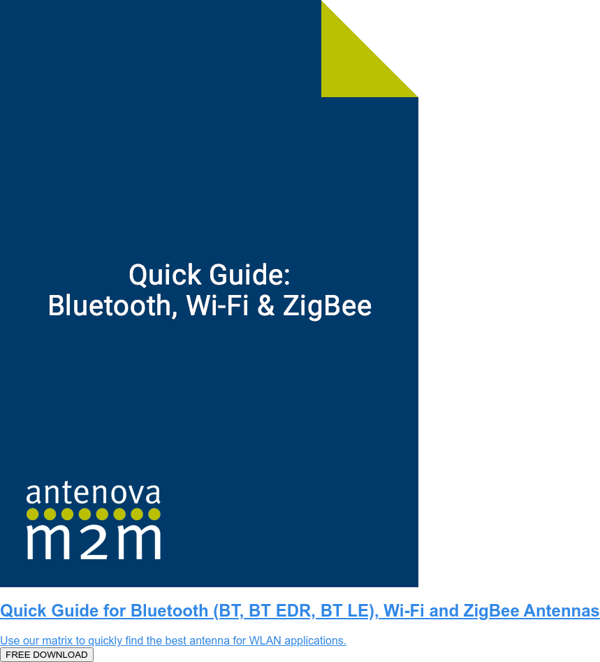 Quick Guide for Bluetooth (BT, BT EDR, BT LE), Wi-Fi and ZigBee Antennas  Use our matrix to quickly find the best antenna for WLAN applications.  FREE DOWNLOAD