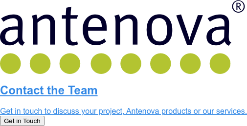 Contact the Team  Get in touch to discuss your project, Antenova products or our services.  Get in Touch