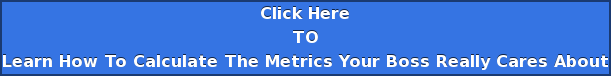 Click Here TO Learn How To Calculate The Metrics Your Boss Really Cares About