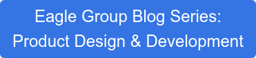 Eagle Group Blog Series:  Product Design & Development