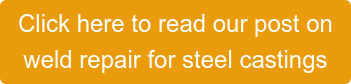 Click here to read our post on  weld repair for steel castings