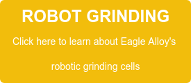 ROBOT GRINDING Click here to learn about Eagle Alloy's  robotic grinding cells