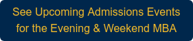 See Upcoming Admissions Events for the Evening & Weekend MBA