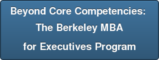Beyond Core Competencies:  The Berkeley MBA  for Executives Program