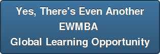 Yes, There's Even Another EWMBA  Global Learning Opportunity