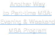 Another Way to Part-time MBA: Evening & Weekend  MBA Program
