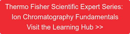 Thermo Fisher Scientific Expert Series: Ion Chromatography Fundamentals Visit the Learning Hub >>
