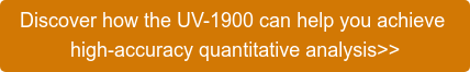 Discover how the UV-1900 can help you achieve  high-accuracy quantitative analysis>>