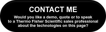 CONTACT ME Would you like a demo, quote or to speak to a Thermo Fisher  Scientific sales professional about the technologies on this page?