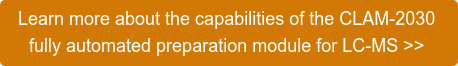 Learn more about the capabilities of the CLAM-2030  fully automated preparation module for LC-MS >>