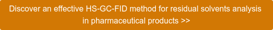 Discover an effective HS-GC-FID method for residual solvents analysis  in pharmaceutical products >>